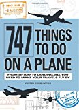 747 Things to Do on a Plane: From Lift-off to Landing, All You Need to Make Your Travels Fly By