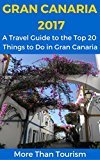 Gran Canaria 2017: A Travel Guide to the Top 20 Things to Do in Gran Canaria, Canary Islands, Spain: Best of Gran Canaria Travel Guide (More Than Tourism Best City Series)