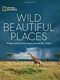 Wild Beautiful Places: 50 Picture-Perfect Travel Destinations Around the Globe (National Geographic)