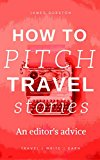 How To Pitch Travel Stories: An Editor's Advice (Travel Write Earn Book 1)