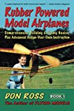 Rubber Powered Model Airplanes: Comprehensive Building & Flying Basics, Plus Advanced Design-Your-Own Instruction: Comprehensive Building and Flying ... Instructions: Volume 1 (Don Ross)