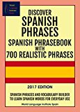 Discover Spanish Phrases:  Spanish Phrasebook with 700 Realistic Phrases  2017 Edition: Spanish Phrases and Vocabulary Builder to Learn Spanish Words for Everyday Use